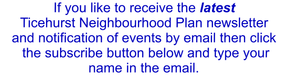 If you like to receive the latest  Ticehurst Neighbourhood Plan newsletter and notification of events by email then click  the subscribe button below and type your name in the email.