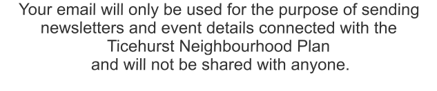 Your email will only be used for the purpose of sending  newsletters and event details connected with the  Ticehurst Neighbourhood Plan  and will not be shared with anyone.