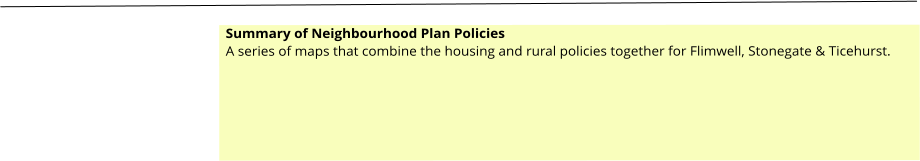 Summary of Neighbourhood Plan Policies A series of maps that combine the housing and rural policies together for Flimwell, Stonegate & Ticehurst.
