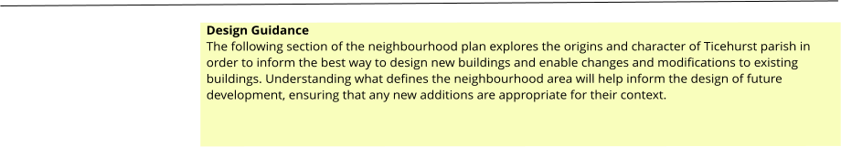 Design Guidance The following section of the neighbourhood plan explores the origins and character of Ticehurst parish in order to inform the best way to design new buildings and enable changes and modifications to existing buildings. Understanding what defines the neighbourhood area will help inform the design of future development, ensuring that any new additions are appropriate for their context.