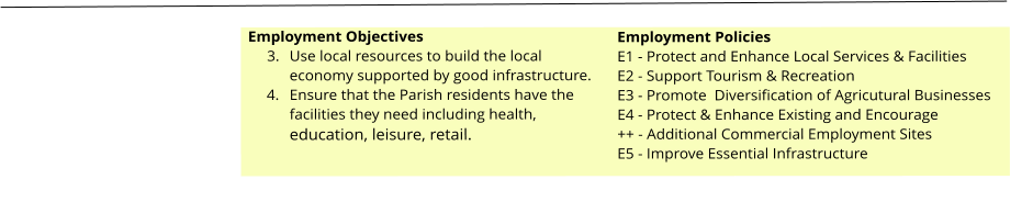 Employment Objectives 	3.	Use local resources to build the local economy supported by good infrastructure. 	4.	Ensure that the Parish residents have the facilities they need including health, education, leisure, retail.  Employment Policies E1 - Protect and Enhance Local Services & Facilities E2 - Support Tourism & Recreation E3 - Promote  Diversification of Agricutural Businesses E4 - Protect & Enhance Existing and Encourage ++ - Additional Commercial Employment Sites E5 - Improve Essential Infrastructure